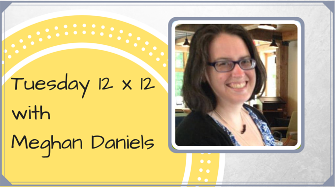 Tuesday 12 X 12 – Meghan Daniels